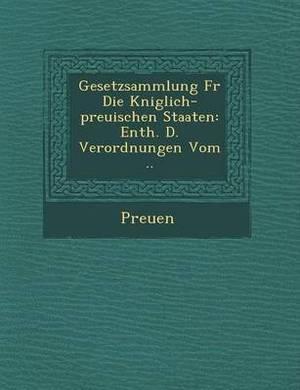 Gesetzsammlung Fur Die K Niglich-Preu Ischen Staaten: Enth. D. Verordnungen Vom ..