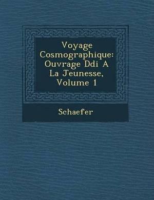 Voyage Cosmographique: Ouvrage D Di a la Jeunesse, Volume 1