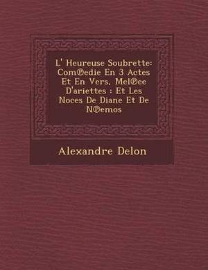 L' Heureuse Soubrette: Com Edie En 3 Actes Et En Vers, M El Ee D'Ariettes: Et Les Noces de Diane Et de N Emos