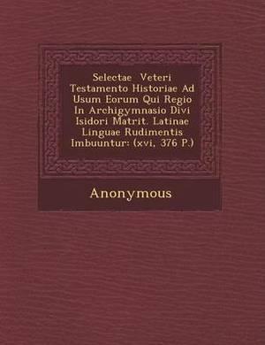Selectae Veteri Testamento Historiae Ad Usum Eorum Qui Regio in Archigymnasio Divi Isidori Matrit. Latinae Linguae Rudimentis Imbuuntur: (Xvi, 376 P.)