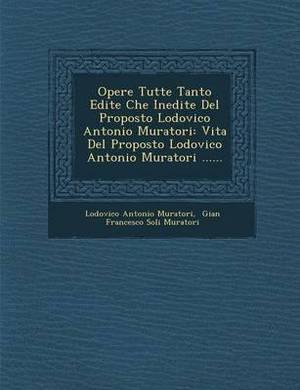 Opere Tutte Tanto Edite Che Inedite del Proposto Lodovico Antonio Muratori: Vita del Proposto Lodovico Antonio Muratori ......