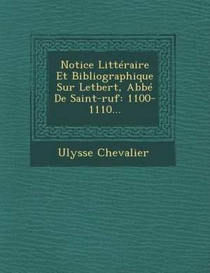 Notice Litteraire Et Bibliographique Sur Letbert, ABBE de Saint-Ruf: 1100-1110...