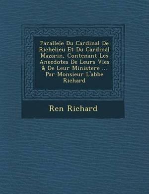 Parallele Du Cardinal de Richelieu Et Du Cardinal Mazarin, Contenant Les Anecdotes de Leurs Vies & de Leur Ministere ... Par Monsieur L'Abbe Richard