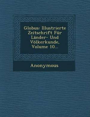 Globus: Illustrierte Zeitschrift Fur Lander- Und Volkerkunde, Volume 10...