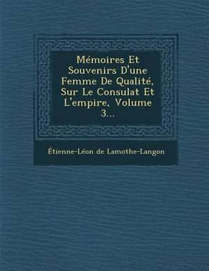 Memoires Et Souvenirs D'Une Femme de Qualite, Sur Le Consulat Et L'Empire, Volume 3...