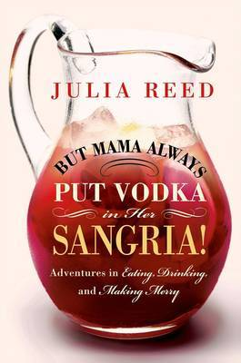 But Mama Always Put Vodka in Her Sangria: Adventures in Eating, Drinking, and Making Merry