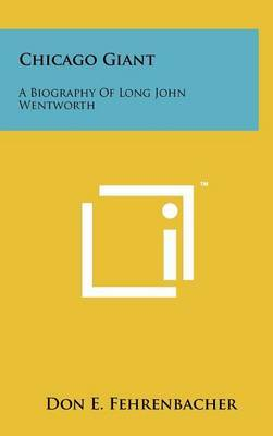 Chicago Giant: A Biography of Long John Wentworth