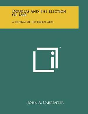 Douglas and the Election of 1860: A Journal of the Liberal Arts