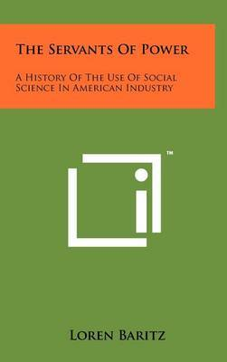 The Servants of Power: A History of the Use of Social Science in American Industry