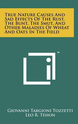 True Nature Causes and Sad Effects of the Rust, the Bunt, the Smut, and Other Maladies of Wheat and Oats in the Field