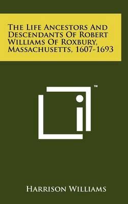 The Life Ancestors and Descendants of Robert Williams of Roxbury, Massachusetts, 1607-1693