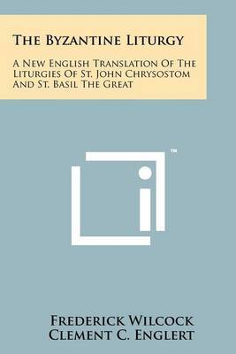 The Byzantine Liturgy: A New English Translation of the Liturgies of St. John Chrysostom and St. Basil the Great