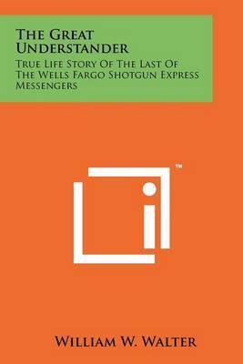 The Great Understander: True Life Story of the Last of the Wells Fargo Shotgun Express Messengers