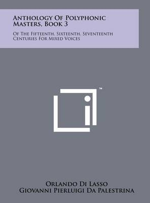 Anthology of Polyphonic Masters, Book 3: Of the Fifteenth, Sixteenth, Seventeenth Centuries for Mixed Voices