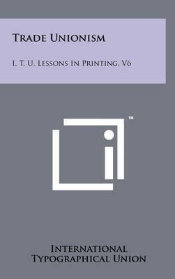 Trade Unionism: I. T. U. Lessons in Printing, V6