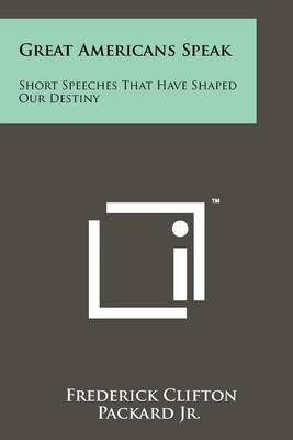 Great Americans Speak: Short Speeches That Have Shaped Our Destiny