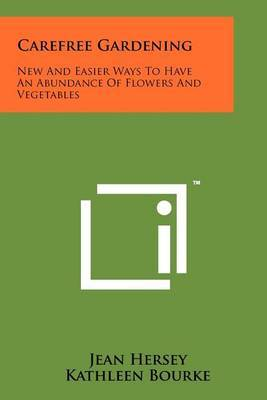Carefree Gardening: New and Easier Ways to Have an Abundance of Flowers and Vegetables