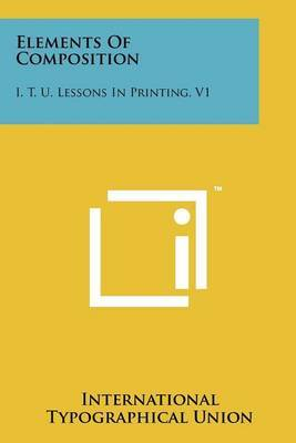 Elements of Composition: I. T. U. Lessons in Printing, V1