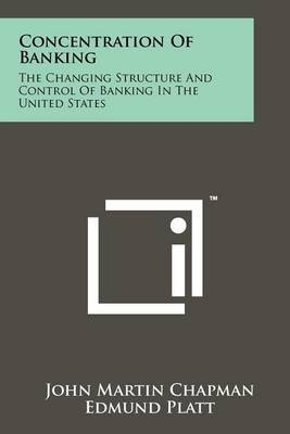 Concentration of Banking: The Changing Structure and Control of Banking in the United States