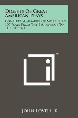 Digests of Great American Plays: Complete Summaries of More Than 100 Plays from the Beginnings to the Present