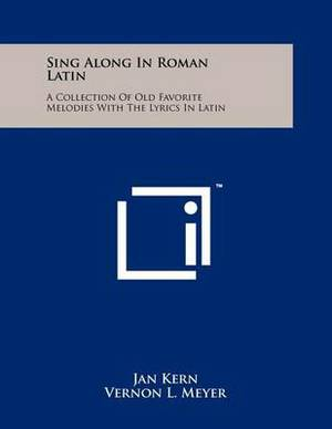 Sing Along in Roman Latin: A Collection of Old Favorite Melodies with the Lyrics in Latin