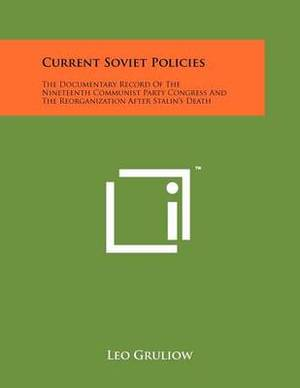 Current Soviet Policies: The Documentary Record of the Nineteenth Communist Party Congress and the Reorganization After Stalin's Death