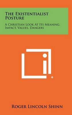 The Existentialist Posture: A Christian Look at Its Meaning, Impact, Values, Dangers