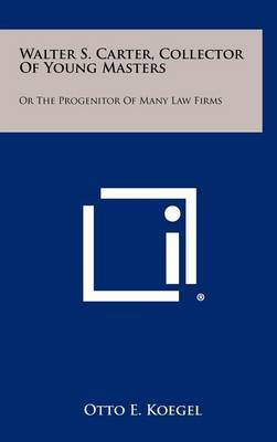 Walter S. Carter, Collector of Young Masters: Or the Progenitor of Many Law Firms
