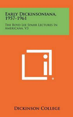 Early Dickinsoniana, 1957-1961: The Boyd Lee Spahr Lectures in Americana, V3