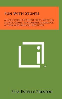 Fun with Stunts: A Collection of Short Skits, Sketches, Stunts, Games, Pantomimes, Charades, Action and Musical Novelties