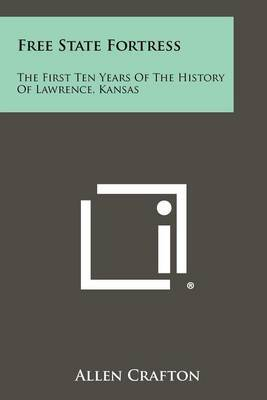 Free State Fortress: The First Ten Years of the History of Lawrence, Kansas