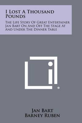I Lost a Thousand Pounds: The Life Story of Great Entertainer Jan Bart on and Off the Stage at and Under the Dinner Table
