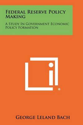 Federal Reserve Policy Making: A Study in Government Economic Policy Formation