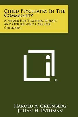 Child Psychiatry in the Community: A Primer for Teachers, Nurses, and Others Who Care for Children
