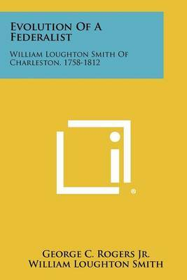 Evolution of a Federalist: William Loughton Smith of Charleston, 1758-1812