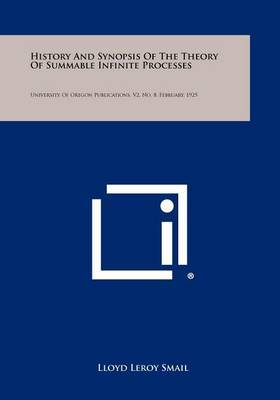 History and Synopsis of the Theory of Summable Infinite Processes: University of Oregon Publications, V2, No. 8, February, 1925