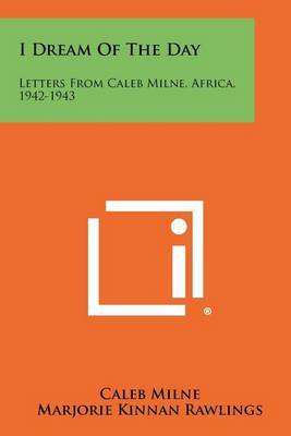 I Dream of the Day: Letters from Caleb Milne, Africa, 1942-1943
