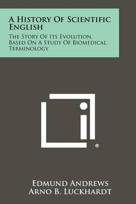 A History of Scientific English: The Story of Its Evolution, Based on a Study of Biomedical Terminology