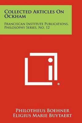 Collected Articles on Ockham: Franciscan Institute Publications, Philosophy Series, No. 12