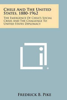 Chile and the United States, 1880-1962: The Emergence of Chile's Social Crisis and the Challenge to United States Diplomacy