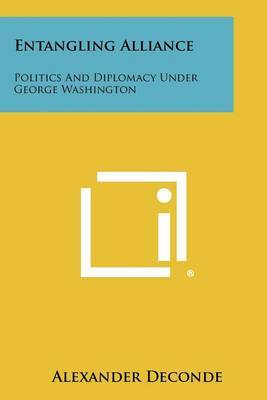 Entangling Alliance: Politics and Diplomacy Under George Washington