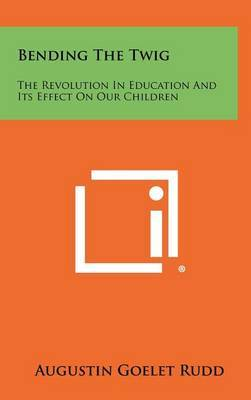 Bending the Twig: The Revolution in Education and Its Effect on Our Children