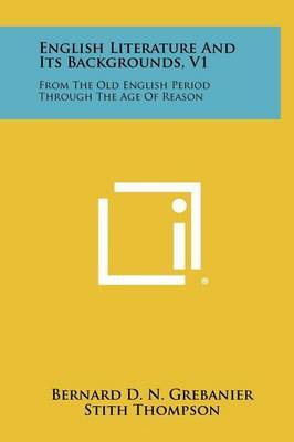 English Literature and Its Backgrounds, V1: From the Old English Period Through the Age of Reason