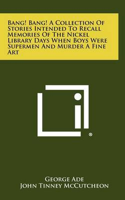 Bang! Bang! a Collection of Stories Intended to Recall Memories of the Nickel Library Days When Boys Were Supermen and Murder a Fine Art