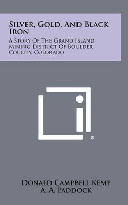 Silver, Gold, and Black Iron: A Story of the Grand Island Mining District of Boulder County, Colorado