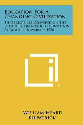 Education for a Changing Civilization: Three Lectures Delivered on the Luther Laflin Kellogg Foundation at Rutgers University, 1926