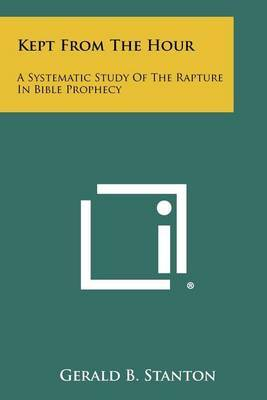Kept from the Hour: A Systematic Study of the Rapture in Bible Prophecy