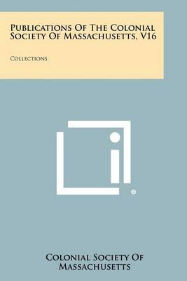 Publications of the Colonial Society of Massachusetts, V16: Collections