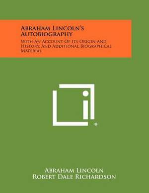 Abraham Lincoln's Autobiography: With an Account of Its Origin and History, and Additional Biographical Material