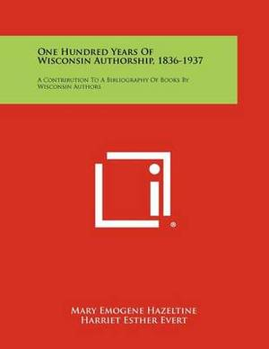 One Hundred Years of Wisconsin Authorship, 1836-1937: A Contribution to a Bibliography of Books by Wisconsin Authors